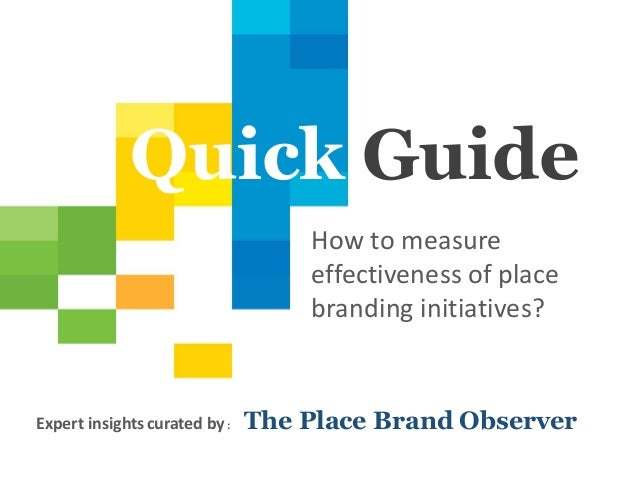 1 Quick Guide How to measure effectiveness of place branding initiatives? Expert insightscurated by : The Place Brand Obse...