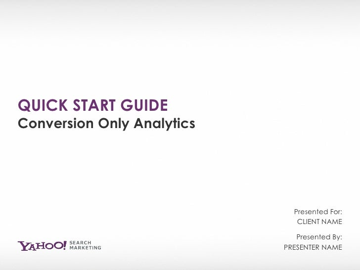 QUICK START GUIDE Conversion Only Analytics Presented By: PRESENTER NAME Presented For: CLIENT NAME