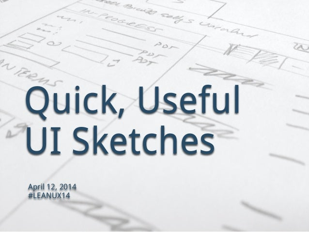 Quick, Useful UI Sketches April 12, 2014 #LEANUX14