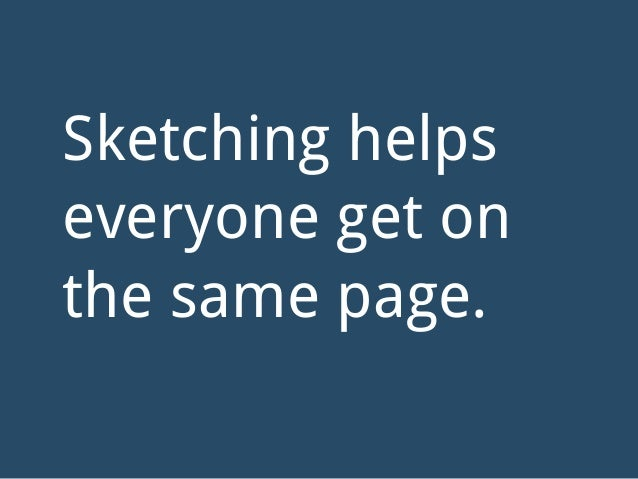 Sketching helps everyone get on the same page.