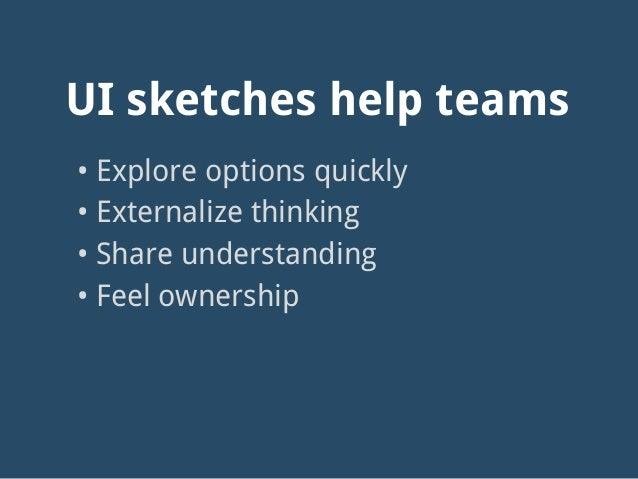 UI sketches help teams • Explore options quickly • Externalize thinking • Share understanding • Feel ownership