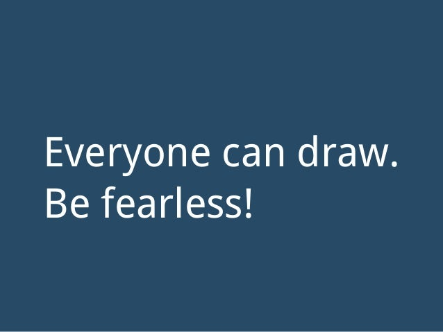 Everyone can draw. Be fearless!