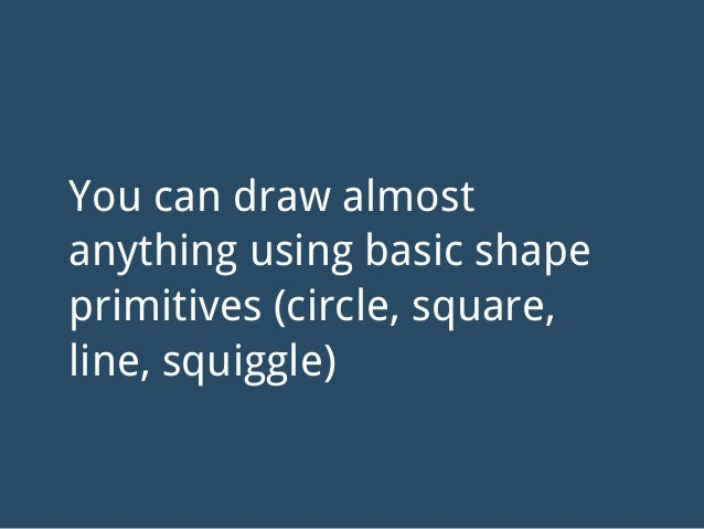You can draw almost anything using basic shape primitives (circle, square, line, squiggle)