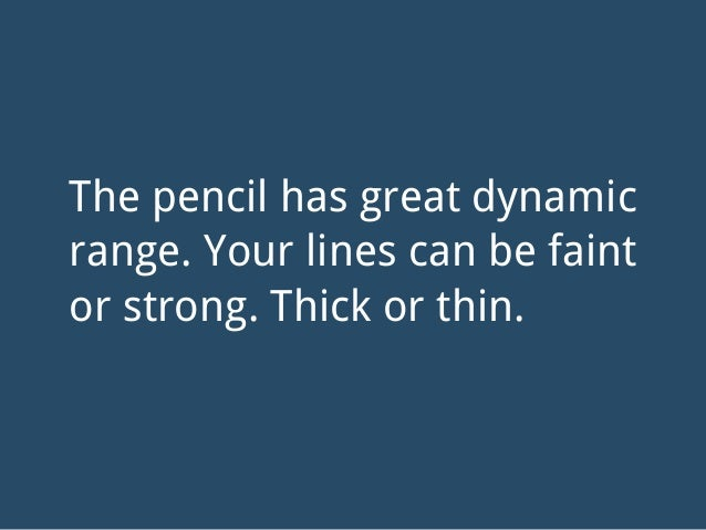 The pencil has great dynamic range. Your lines can be faint or strong. Thick or thin.