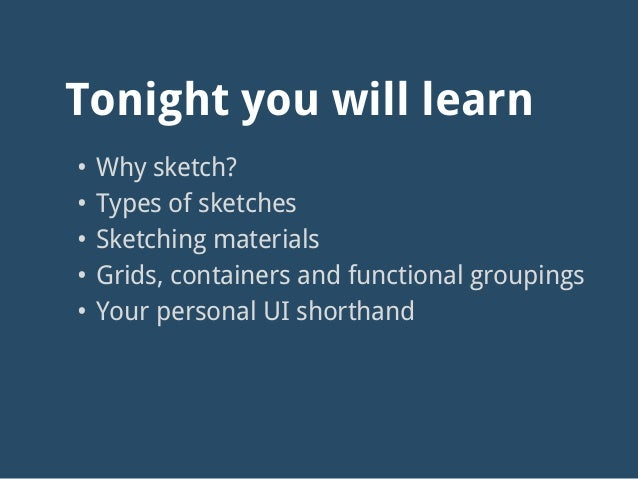 • Why sketch? • Types of sketches • Sketching materials • Grids, containers and functional groupings • Your personal UI sh...