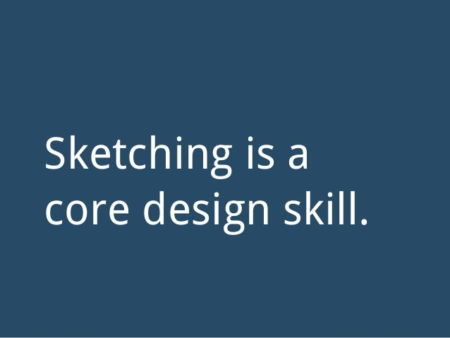 Sketching is a core design skill.
