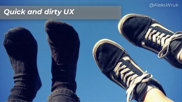 Quick and dirty UX @AleksWruk