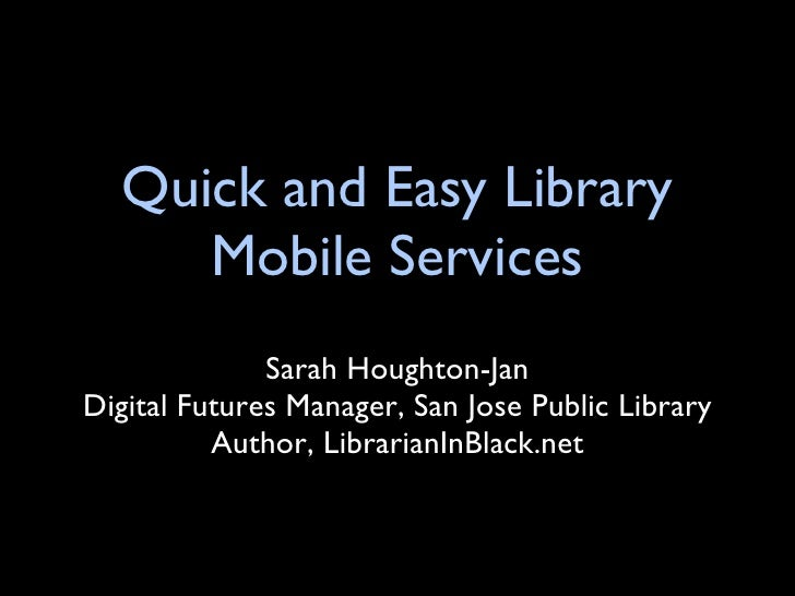 Quick and Easy Library Mobile Services <ul><li>Sarah Houghton-Jan </li></ul><ul><li>Digital Futures Manager, San Jose Publ...
