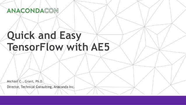 Quick and Easy TensorFlow with AE5 Michael C., Grant, Ph.D. Director, Technical Consulting, Anaconda Inc.