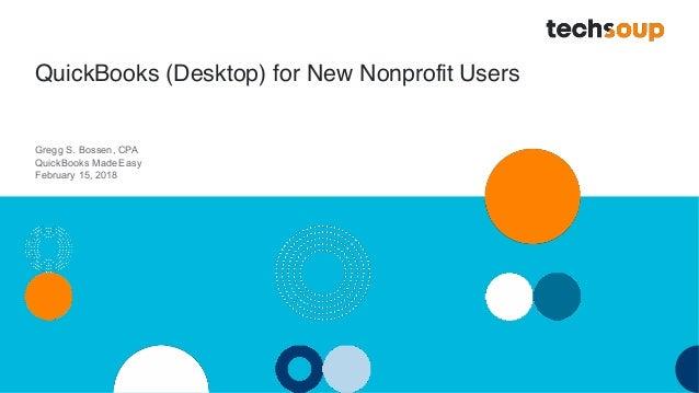 QuickBooks (Desktop) for New Nonprofit Users Gregg S. Bossen, CPA QuickBooks MadeEasy February 15, 2018