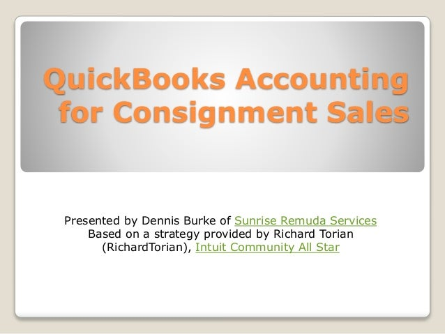 QuickBooks Accounting for Consignment Sales Presented by Dennis Burke of Sunrise Remuda Services Based on a strategy provi...