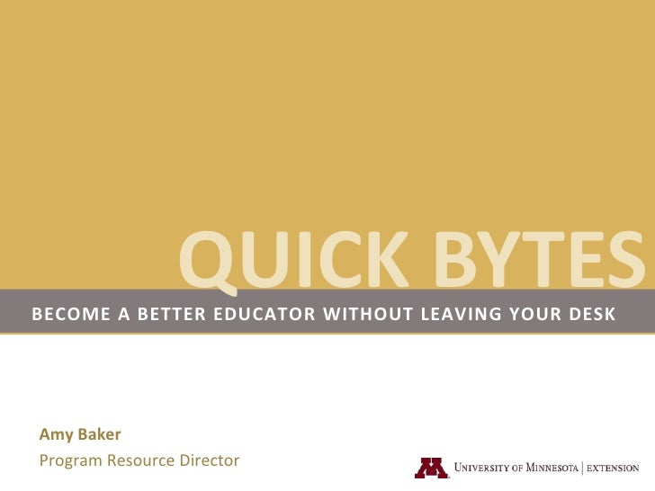 QUICK BYTES<br />Become a better educator without leaving your desk<br />Amy Baker<br />Program Resource Director<br />