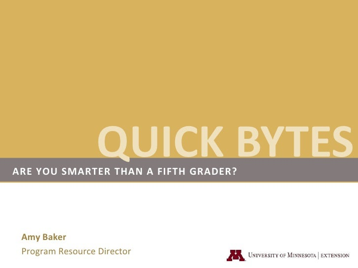QUICK BYTES<br />Are you smarter than a fifth grader?<br />Amy Baker<br />Program Resource Director<br />