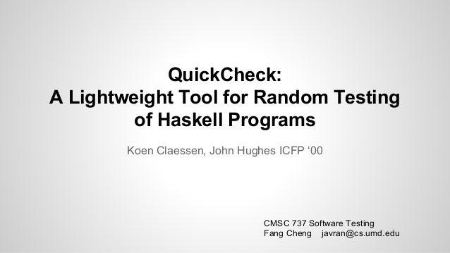 QuickCheck:  A Lightweight Tool for Random Testing  of Haskell Programs  Koen Claessen, John Hughes ICFP '00  CMSC 737 Sof...