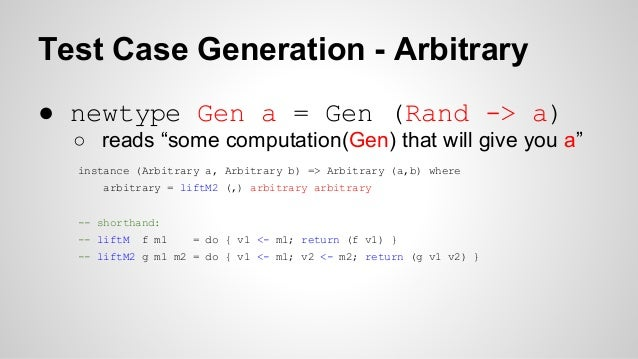"""Test Case Generation - Arbitrary  ● newtype Gen a = Gen (Rand -> a)  ○ reads """"some computation(Gen) that will give you a"""" ..."""