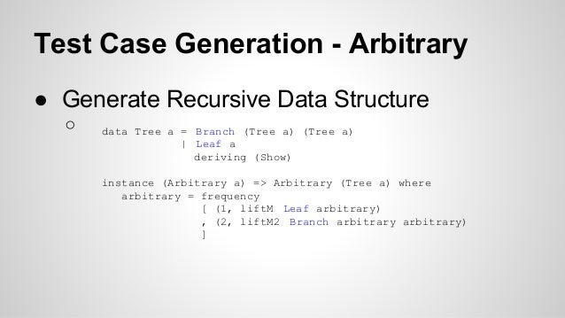 Test Case Generation - Arbitrary  ● Generate Recursive Data Structure  ○ data Tree a = Branch (Tree a) (Tree a)  | Leaf a ...