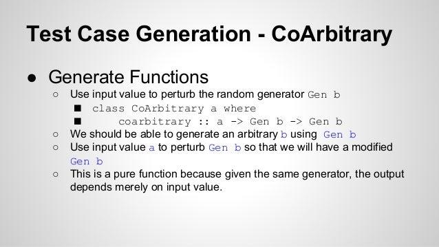 Test Case Generation - CoArbitrary  ● Generate Functions  ○ Use input value to perturb the random generator Gen b  ■ class...