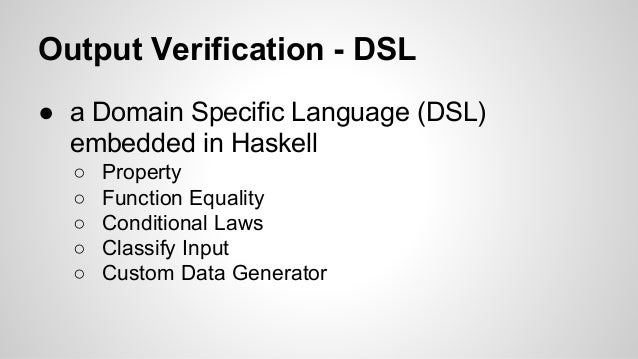 Output Verification - DSL  ● a Domain Specific Language (DSL)  embedded in Haskell  ○ Property  ○ Function Equality  ○ Con...