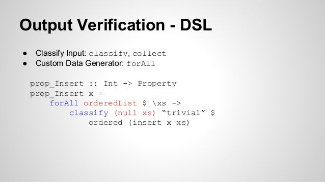 Output Verification - DSL  ● Classify Input: classify, collect  ● Custom Data Generator: forAll  prop_Insert :: Int -> Pro...