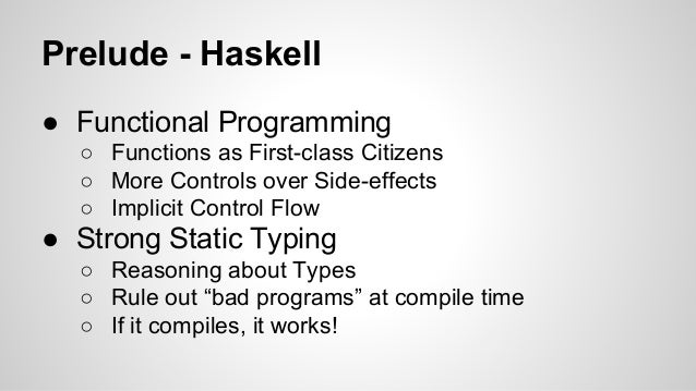 Prelude - Haskell  ● Functional Programming  ○ Functions as First-class Citizens  ○ More Controls over Side-effects  ○ Imp...
