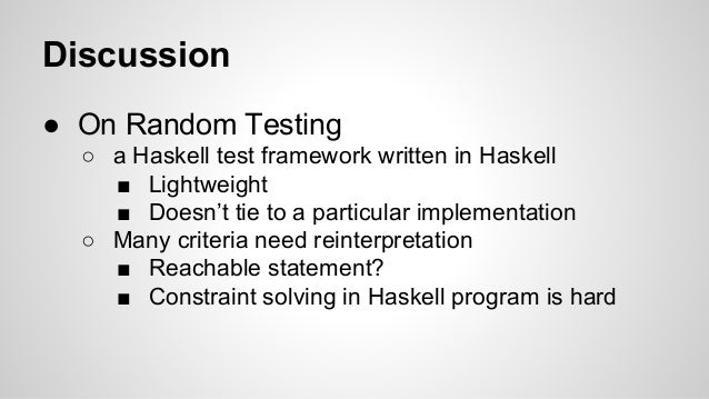 Discussion  ● On Random Testing  ○ a Haskell test framework written in Haskell  ■ Lightweight  ■ Doesn't tie to a particul...