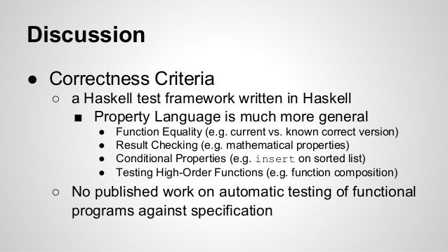 Discussion  ● Correctness Criteria  ○ a Haskell test framework written in Haskell  ■ Property Language is much more genera...