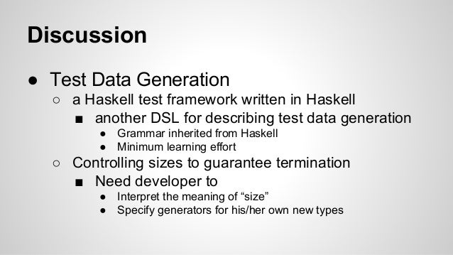 Discussion  ● Test Data Generation  ○ a Haskell test framework written in Haskell  ■ another DSL for describing test data ...