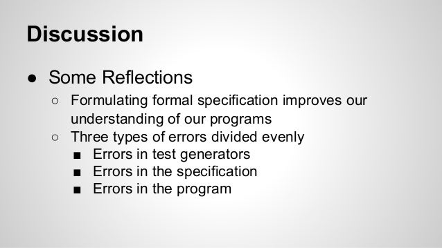 Discussion  ● Some Reflections  ○ Formulating formal specification improves our  understanding of our programs  ○ Three ty...