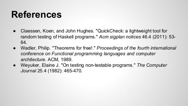 """References  ● Claessen, Koen, and John Hughes. """"QuickCheck: a lightweight tool for  random testing of Haskell programs."""" A..."""