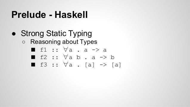 Prelude - Haskell  ● Strong Static Typing  ○ Reasoning about Types  ■ f1 :: ∀a . a -> a  ■ f2 :: ∀a b . a -> b  ■ f3 :: ∀a...