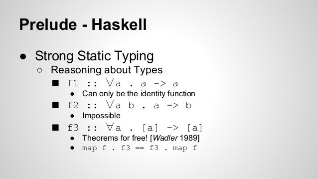 Prelude - Haskell  ● Strong Static Typing  ○ Reasoning about Types  ■ f1 :: ∀a . a -> a  ● Can only be the identity functi...