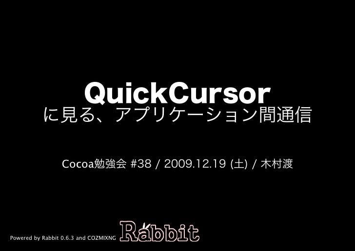 QuickCursor           に⾒る、アプリケーション間通信                   Cocoa勉強会�#38�/�2009.12.19�(土)�/�⽊村渡     Powered by Rabbit 0.6.3 an...