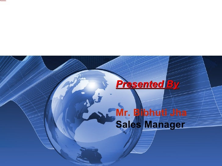 . Presented By Mr. Bibhuti Jha   Sales Manager