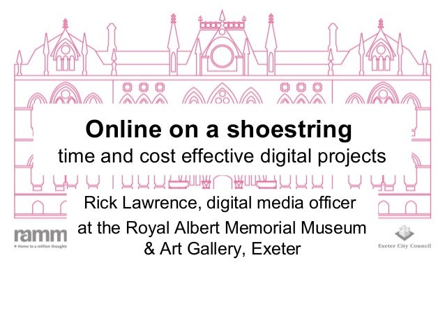 Online on a shoestringtime and cost effective digital projectsRick Lawrence, digital media officerat the Royal Albert Memo...