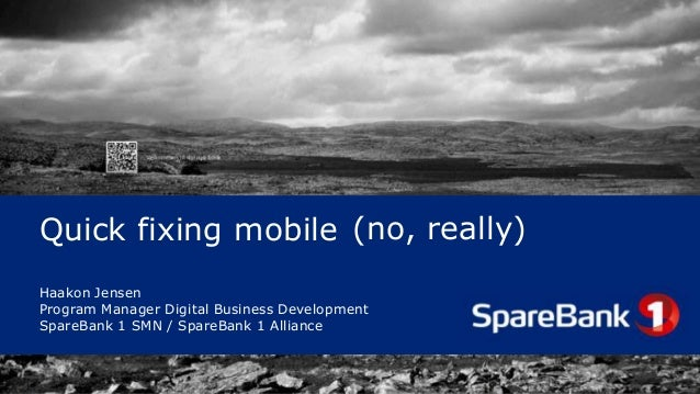 Quick fixing mobile (no, really) Haakon Jensen Program Manager Digital Business Development SpareBank 1 SMN / SpareBank 1 ...