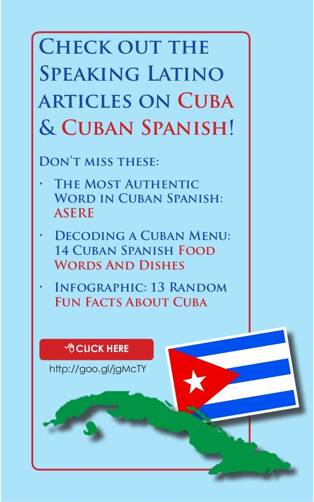 Check out the  Speaking Latino  articles on Cuba  & Cuban Spanish!  8 CLICK HERE  Don't miss these:  • The Most Authentic ...