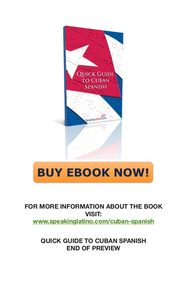 QUICK GUIDE TO CUBAN SPANISH  END OF PREVIEW  www.speakinglatino.com/cuban-spanish  FOR MORE INFORMATION ABOUT THE BOOK VI...