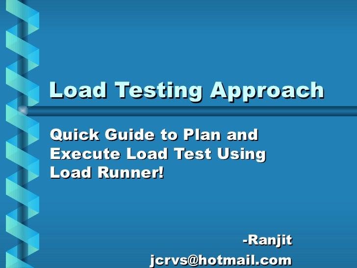 Load Testing Approach <ul><li>Quick Guide to Plan and Execute Load Test Using Load Runner! </li></ul><ul><ul><li>-Ranjit <...