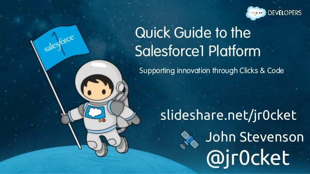 Quick Guide to the Salesforce1 Platform Supporting innovation through Clicks & Code slideshare.net/jr0cket	 John Stevenson...