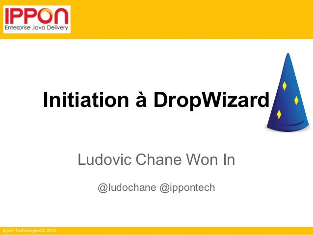 Ippon Technologies © 2014 Initiation à DropWizard Ludovic Chane Won In @ludochane @ippontech