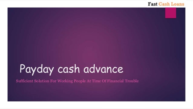 Payday cash advance Sufficient Solution For Working People At Time Of Financial Trouble
