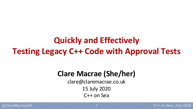 1 Quickly and Effectively Testing Legacy C++ Code with Approval Tests Clare Macrae (She/her) clare@claremacrae.co.uk 15 Ju...