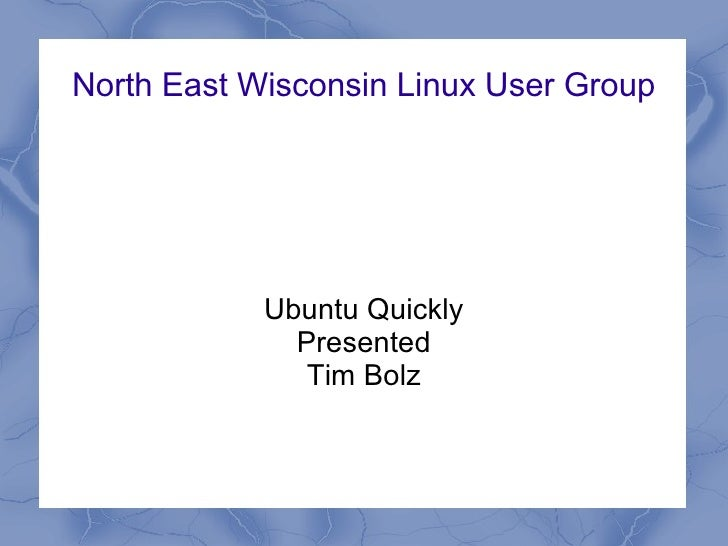 North East Wisconsin Linux User Group            Ubuntu Quickly              Presented               Tim Bolz