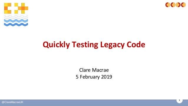 1 @ClareMacraeUK Quickly Testing Legacy Code Clare Macrae 5 February 2019