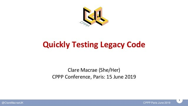1 @ClareMacraeUK CPPP Paris June 2019 Quickly Testing Legacy Code Clare Macrae (She/Her) CPPP Conference, Paris: 15 June 2...