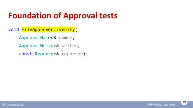 113 @ClareMacraeUK CPPP Paris June 2019 Foundation of Approval tests void FileApprover::verify( ApprovalNamer& namer, Appr...
