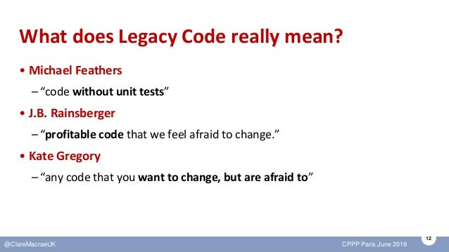 """12 @ClareMacraeUK CPPP Paris June 2019 What does Legacy Code really mean? • Michael Feathers –""""code without unit tests"""" • ..."""