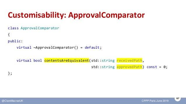 127 @ClareMacraeUK CPPP Paris June 2019 Customisability: ApprovalComparator class ApprovalComparator { public: virtual ~Ap...