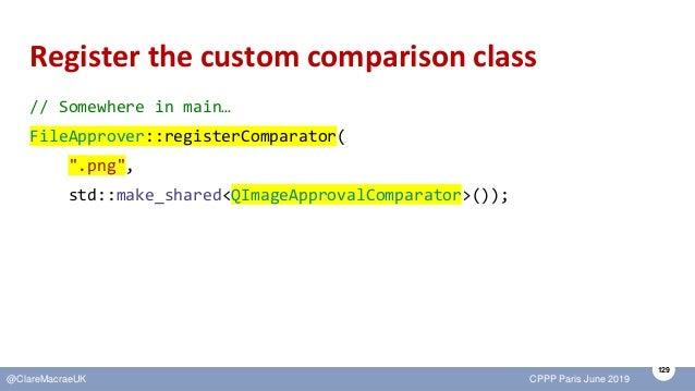 129 @ClareMacraeUK CPPP Paris June 2019 Register the custom comparison class // Somewhere in main… FileApprover::registerC...