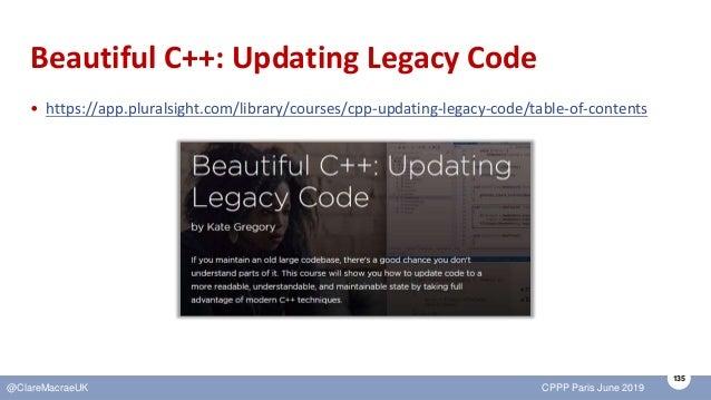 135 @ClareMacraeUK CPPP Paris June 2019 Beautiful C++: Updating Legacy Code • https://app.pluralsight.com/library/courses/...